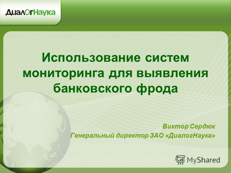 Использование систем мониторинга для выявления банковского фрода Виктор Сердюк Генеральный директор ЗАО «ДиалогНаука»