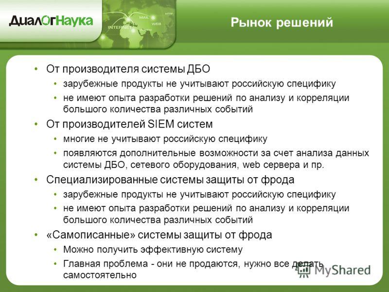 Рынок решений От производителя системы ДБО зарубежные продукты не учитывают российскую специфику не имеют опыта разработки решений по анализу и корреляции большого количества различных событий От производителей SIEM систем многие не учитывают российс