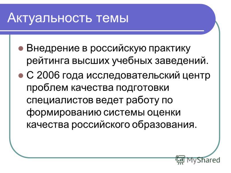 Актуальность темы Внедрение в российскую практику рейтинга высших учебных заведений. С 2006 года исследовательский центр проблем качества подготовки специалистов ведет работу по формированию системы оценки качества российского образования.