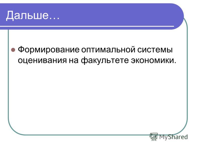 Дальше… Формирование оптимальной системы оценивания на факультете экономики.