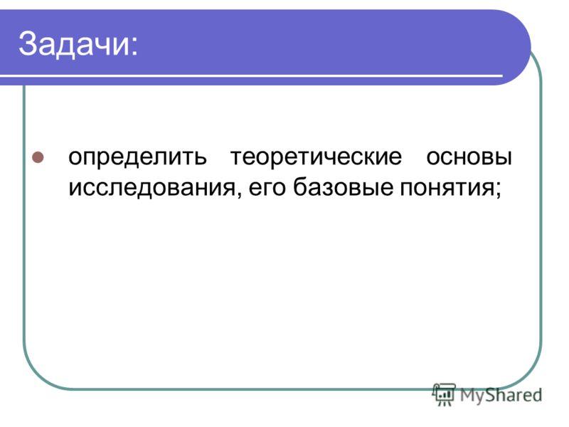 Задачи: определить теоретические основы исследования, его базовые понятия;