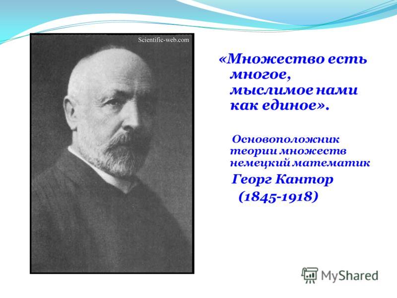 «Множество есть многое, мыслимое нами как единое». Основоположник теории множеств немецкий математик Георг Кантор (1845-1918)