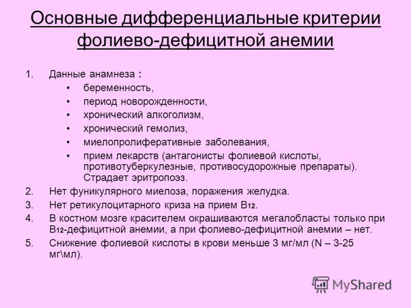 Основные дифференциальные критерии фолиево-дефицитной анемии 1.Данные анамнеза : беременность, период новорожденности, хронический алкоголизм, хронический гемолиз, миелопролиферативные заболевания, прием лекарств (антагонисты фолиевой кислоты, против