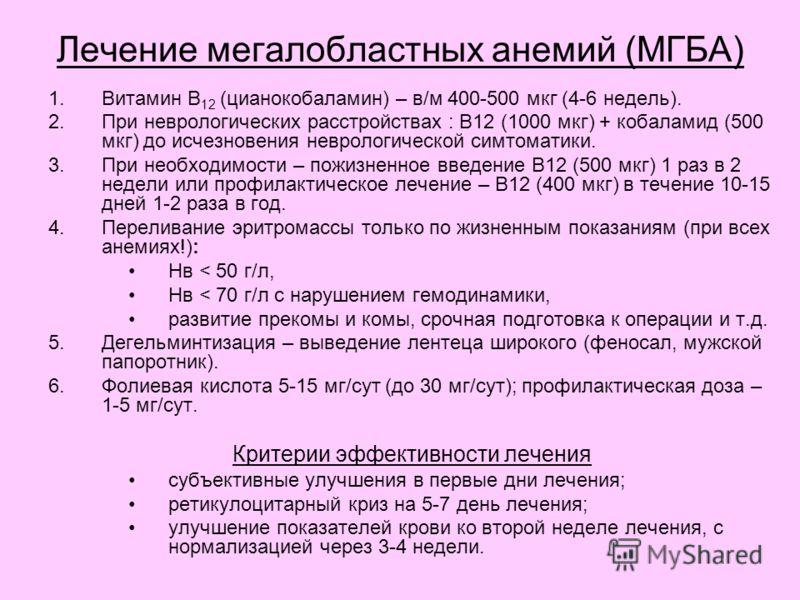 Лечение мегалобластных анемий (МГБА) 1.Витамин В 12 (цианокобаламин) – в/м 400-500 мкг (4-6 недель). 2.При неврологических расстройствах : В12 (1000 мкг) + кобаламид (500 мкг) до исчезновения неврологической симтоматики. 3.При необходимости – пожизне