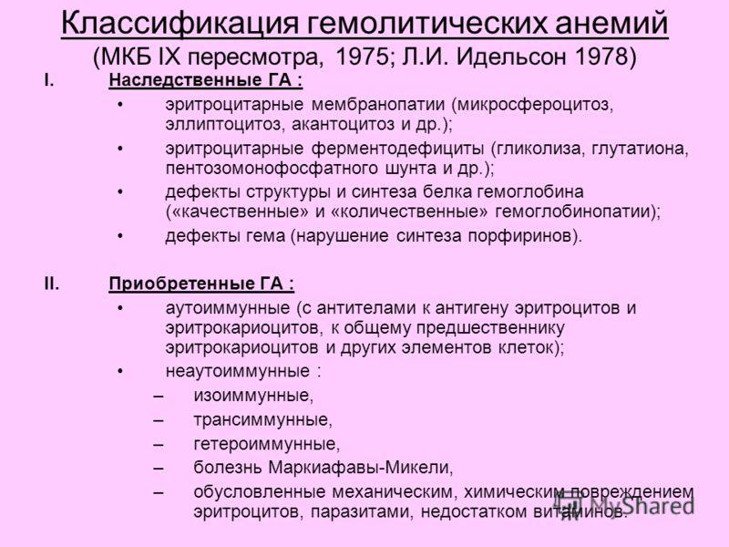 Классификация гемолитических анемий (МКБ IX пересмотра, 1975; Л.И. Идельсон 1978) I.Наследственные ГА : эритроцитарные мембранопатии (микросфероцитоз, эллиптоцитоз, акантоцитоз и др.); эритроцитарные ферментодефициты (гликолиза, глутатиона, пентозомо
