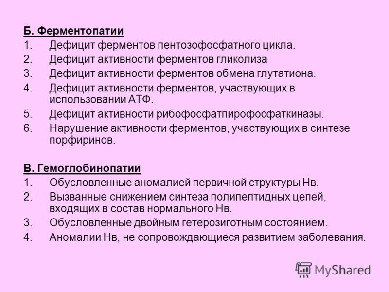 Б. Ферментопатии 1.Дефицит ферментов пентозофосфатного цикла. 2.Дефицит активности ферментов гликолиза 3.Дефицит активности ферментов обмена глутатиона. 4.Дефицит активности ферментов, участвующих в использовании АТФ. 5.Дефицит активности рибофосфатп