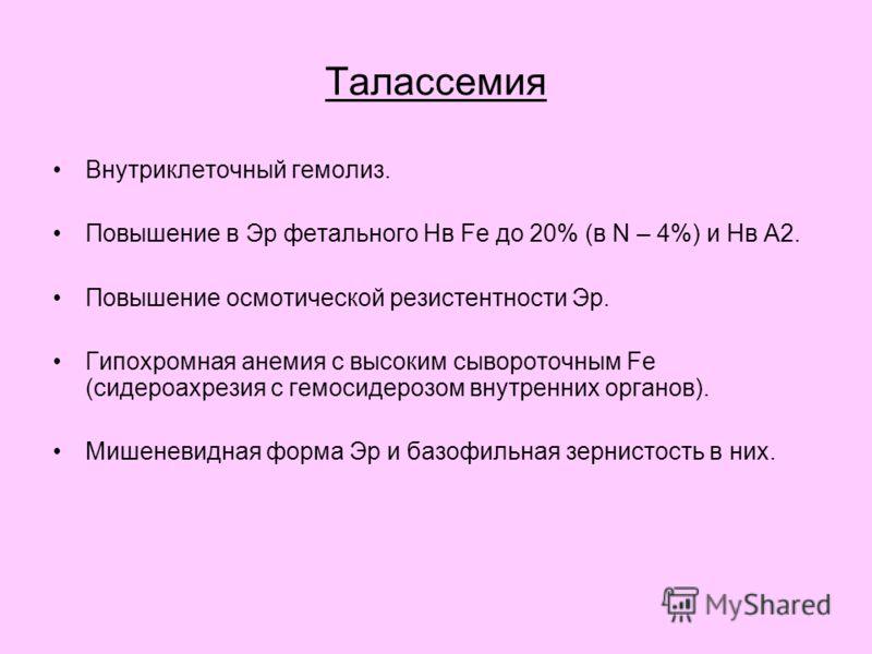 Таласcемия Внутриклеточный гемолиз. Повышение в Эр фетального Нв Fe до 20% (в N – 4%) и Нв А2. Повышение осмотической резистентности Эр. Гипохромная анемия с высоким сывороточным Fe (сидероахрезия с гемосидерозом внутренних органов). Мишеневидная фор