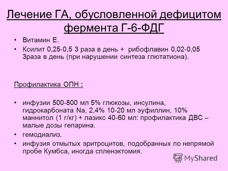 Лечение ГА, обусловленной дефицитом фермента Г-6-ФДГ Витамин Е. Ксилит 0,25-0,5 3 раза в день + рибофлавин 0,02-0,05 3раза в день (при нарушении синтеза глютатиона). Профилактика ОПН : инфузии 500-800 мл 5% глюкозы, инсулина, гидрокарбоната Na, 2,4%
