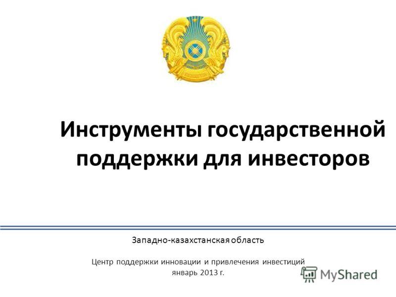 Инструменты государственной поддержки для инвесторов Западно-казахстанская область Центр поддержки инновации и привлечения инвестиций январь 2013 г.