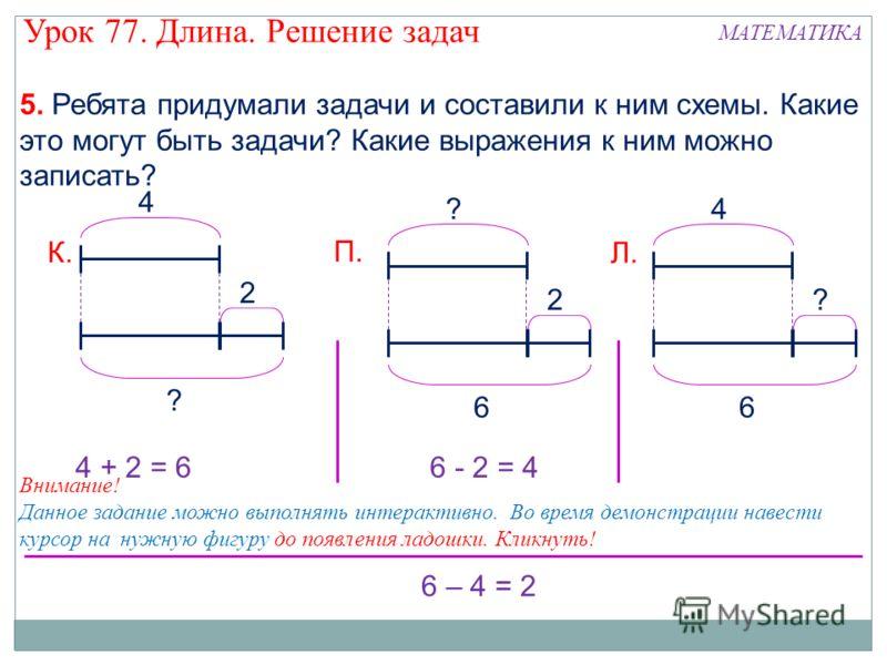 5. Ребята придумали задачи и составили к ним схемы. Какие это могут быть задачи? Какие выражения к ним можно записать? 4 2 ? ? 2 6 4 ? 6 К. П. Л. 6 – 4 = 2 4 + 2 = 66 - 2 = 4 Внимание! Данное задание можно выполнять интерактивно. Во время демонстраци