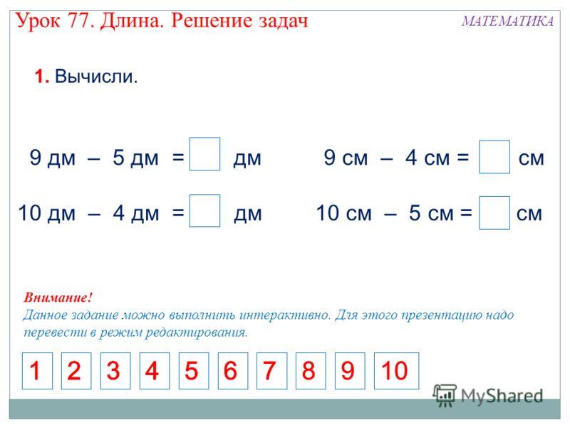 9 дм 5 дм = 4 дм 9 см – 4 см = 5 см 10 дм – 4 дм = 6 дм 4 4 4 10 см – 5 см = 5 см – 4 Внимание! Данное задание можно выполнить интерактивно. Для этого презентацию надо перевести в режим редактирования. 1. Вычисли. 512345671234567123456712346781089 9
