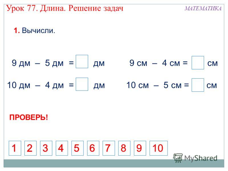 9 дм 5 дм = 4 дм 9 см – 4 см = 5 см 10 дм – 4 дм = 6 дм 4 4 4 10 см – 5 см = 5 см – 1. Вычисли. 4 ПРОВЕРЬ! Урок 77. Длина. Решение задач МАТЕМАТИКА 512345671234567123456712346781089 9