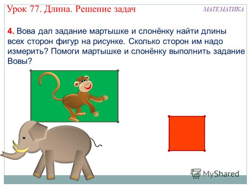 4. Вова дал задание мартышке и слонёнку найти длины всех сторон фигур на рисунке. Сколько сторон им надо измерить? Помоги мартышке и слонёнку выполнить задание Вовы? Урок 77. Длина. Решение задач МАТЕМАТИКА