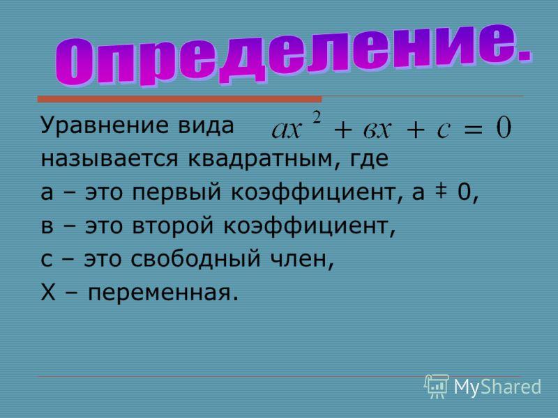Уравнение вида называется квадратным, где а – это первый коэффициент, а 0, в – это второй коэффициент, с – это свободный член, Х – переменная.