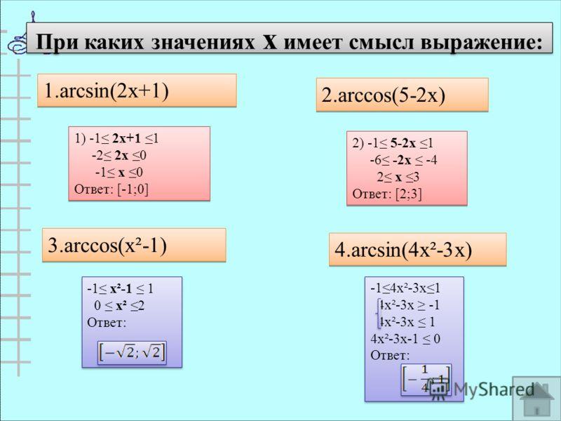 При каких значениях х имеет смысл выражение: 1.arcsin(2x+1) 1.arcsin(2x+1) 2.arccos(5-2x) 3.arccos(x²-1) 4.arcsin(4x²-3x) 1) -1 2х+1 1 -2 2х 0 -1 х 0 Ответ: [-1;0] 1) -1 2х+1 1 -2 2х 0 -1 х 0 Ответ: [-1;0] 2) -1 5-2х 1 -6 -2х -4 2 х 3 Ответ: [2;3] 2)