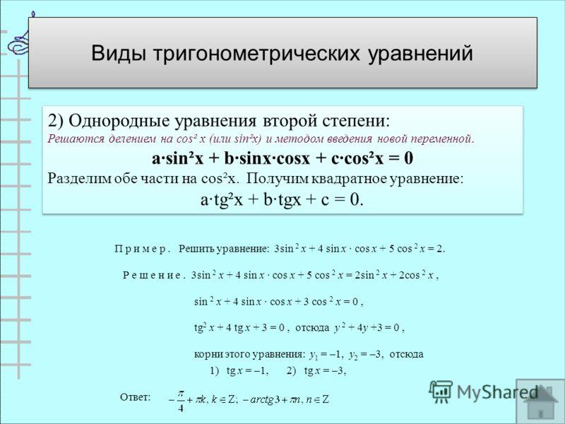2) Однородные уравнения второй степени: Решаются делением на cos² х (или sin²x) и методом введения новой переменной. asin²x + bsinxcosx + ccos²x = 0 Разделим обе части на cos²x. Получим квадратное уравнение: atg²x + btgx + c = 0. 2) Однородные уравне
