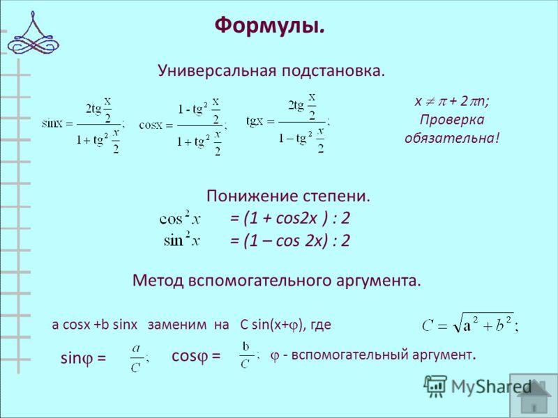 Формулы. a cosx +b sinx заменим на C sin(x+ ), где sin = cos = - вспомогательный аргумент. Универсальная подстановка. х + 2 n; Проверка обязательна! Понижение степени. = (1 + cos2x ) : 2 = (1 – cos 2x) : 2 Метод вспомогательного аргумента.