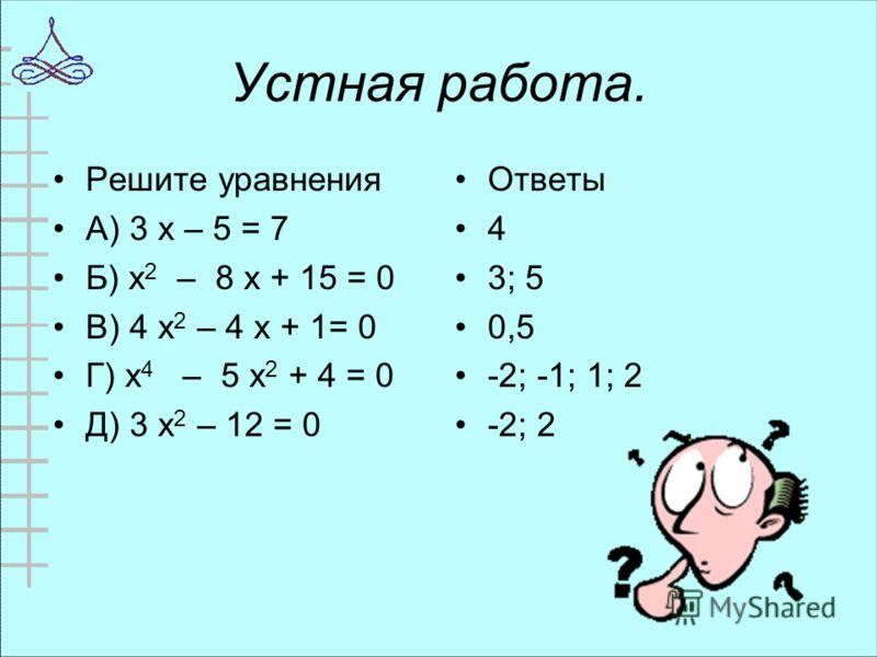 Устная работа. Решите уравнения А) 3 х – 5 = 7 Б) х 2 – 8 х + 15 = 0 В) 4 х 2 – 4 х + 1= 0 Г) х 4 – 5 х 2 + 4 = 0 Д) 3 х 2 – 12 = 0 Ответы 4 3; 5 0,5 -2; -1; 1; 2 -2; 2