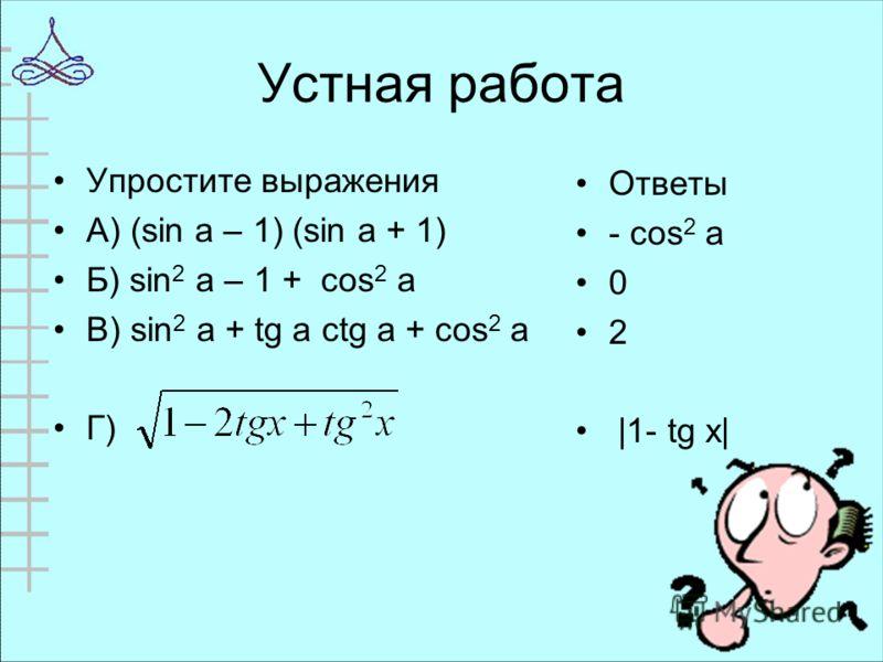 Устная работа Упростите выражения А) (sin a – 1) (sin a + 1) Б) sin 2 a – 1 + cos 2 a В) sin 2 a + tg a ctg a + cos 2 a Г) Ответы - cos 2 a 0 2 |1- tg х|