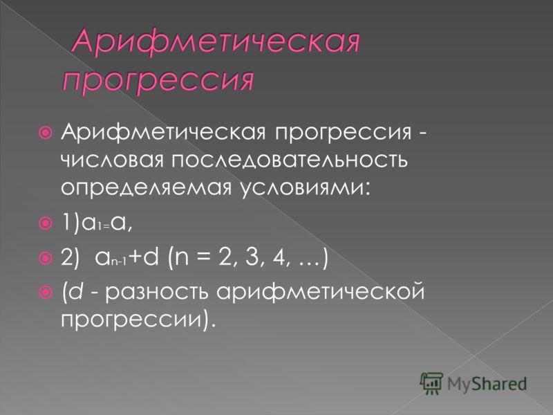 Арифметическая прогрессия - числовая последовательность определяемая условиями: 1)а 1= а, 2) а n-1 +d (n = 2, 3, 4, …) (d - разность арифметической прогрессии).