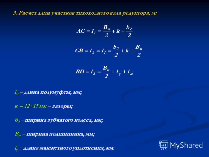 3. Расчет длин участков тихоходного вала редуктора, м: l м l м – длина полумуфты, мм; к = 12 15 мм к = 12 15 мм – зазоры; b 2 b 2 – ширина зубчатого колеса, мм; B п B п – ширина подшипника, мм; l у l у – длина манжетного уплотнения, мм.