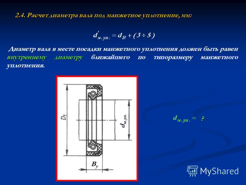 2.4. Расчет диаметра вала под манжетное уплотнение, мм: ? внутреннему диаметру Диаметр вала в месте посадки манжетного уплотнения должен быть равен внутреннему диаметру ближайшего по типоразмеру манжетного уплотнения. d м.уп. ВуВуВуВу