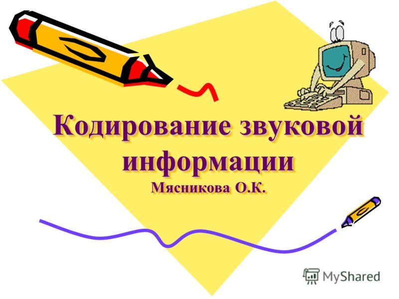 Кодирование звуковой информации Мясникова О.К.