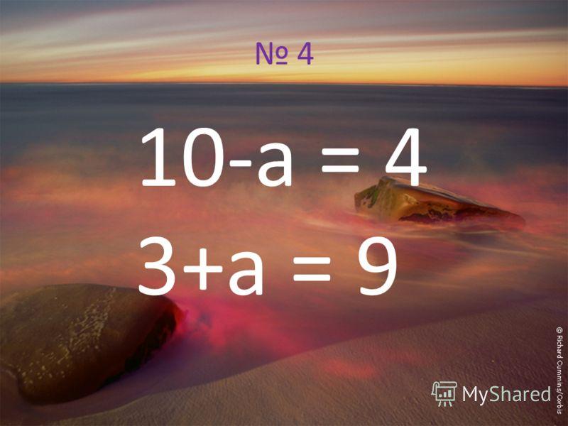 4 10-а = 4 3+а = 9