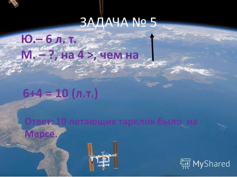 ЗАДАЧА 5 Ю.– 6 л. т. М. – ?, на 4 >, чем на 6+4 = 10 (л.т.) Ответ: 10 летающих тарелок было на Марсе.