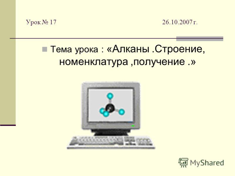 Урок 17 26.10.2007 г. Тема урока : «Алканы.Строение, номенклатура,получение.»