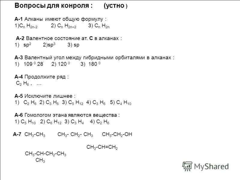 Вопросы для конроля : (устно ) А-1 Алканы имеют общую формулу : 1)С n Н 2n-2 2) С n Н 2n+2 3) С n Н 2n А-2 Валентное состояние ат. С в алканах : 1)sp 2 2)sp 3 3) sp А-3 Валентный угол между гибридными орбиталями в алканах : 1)109 0 28 2) 120 0 3) 180