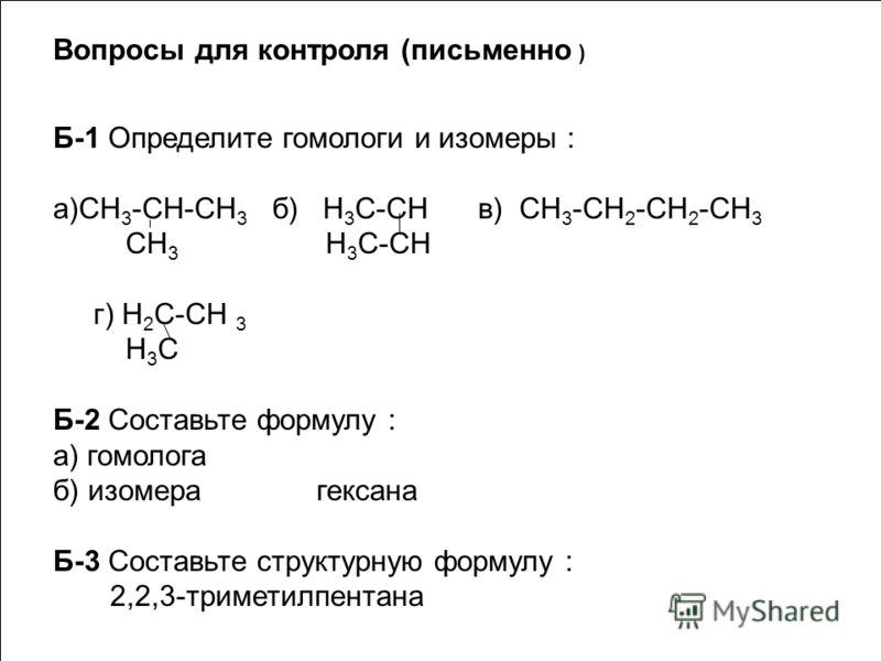 Вопросы для контроля (письменно ) Б-1 Определите гомологи и изомеры : а)СН 3 -СН-СН 3 б) Н 3 С-СН в) CH 3 -CH 2 -CH 2 -CH 3 CH 3 H 3 C-CH г) Н 2 С-СН 3 H 3 C Б-2 Составьте формулу : а) гомолога б) изомера гексана Б-3 Составьте структурную формулу : 2