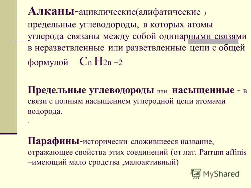 Алканы - ациклические(алифатические ) предельные углеводороды, в которых атомы углерода связаны между собой одинарными связями в неразветвленные или разветвленные цепи с общей формулой С n H 2n +2 Предельные углеводороды или насыщенные - в связи с по