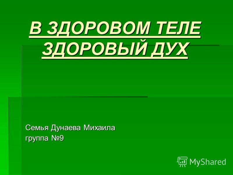 В ЗДОРОВОМ ТЕЛЕ ЗДОРОВЫЙ ДУХ Семья Дунаева Михаила группа 9