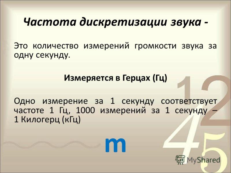 Частота дискретизации звука - Это количество измерений громкости звука за одну секунду. Измеряется в Герцах (Гц) Одно измерение за 1 секунду соответствует частоте 1 Гц, 1000 измерений за 1 секунду – 1 Килогерц (кГц) m