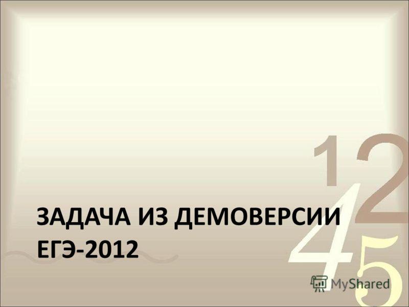 ЗАДАЧА ИЗ ДЕМОВЕРСИИ ЕГЭ-2012