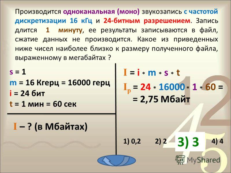 s = 1 m = 16 Кгерц = 16000 герц i = 24 бит t = 1 мин = 60 сек I – ? (в Мбайтах) I р = 24 * 16000 * 1 * 60 = = 2,75 Мбайт I = i * m * s * t Производится одноканальная (моно) звукозапись с частотой дискретизации 16 кГц и 24-битным разрешением. Запись д
