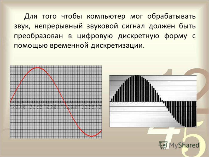 Для того чтобы компьютер мог обрабатывать звук, непрерывный звуковой сигнал должен быть преобразован в цифровую дискретную форму с помощью временной дискретизации.