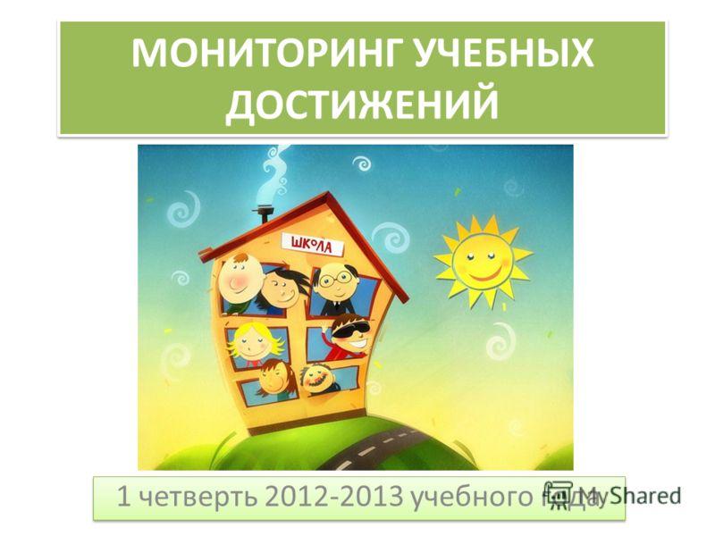 МОНИТОРИНГ УЧЕБНЫХ ДОСТИЖЕНИЙ 1 четверть 2012-2013 учебного года