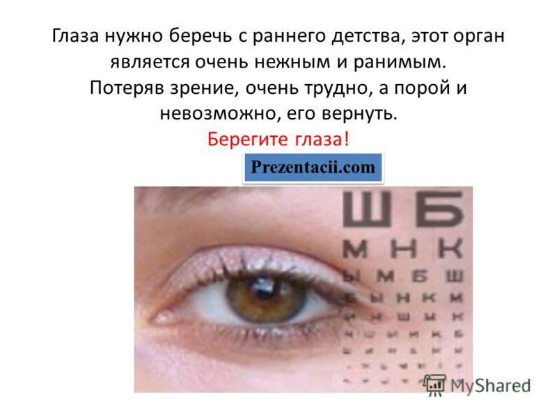 Глаза нужно беречь с раннего детства, этот орган является очень нежным и ранимым. Потеряв зрение, очень трудно, а порой и невозможно, его вернуть. Берегите глаза! Prezentacii.com