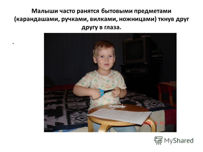 Малыши часто ранятся бытовыми предметами (карандашами, ручками, вилками, ножницами) ткнув друг другу в глаза..