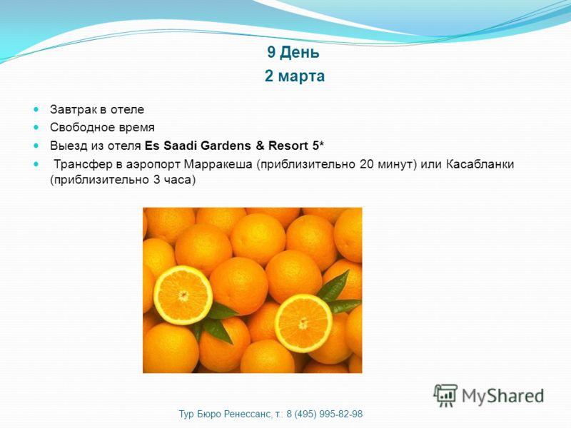 9 День 2 марта Завтрак в отеле Свободное время Выезд из отеля Es Saadi Gardens & Resort 5* Трансфер в аэропорт Марракеша (приблизительно 20 минут) или Касабланки (приблизительно 3 часа) Тур Бюро Ренессанс, т.: 8 (495) 995-82-98