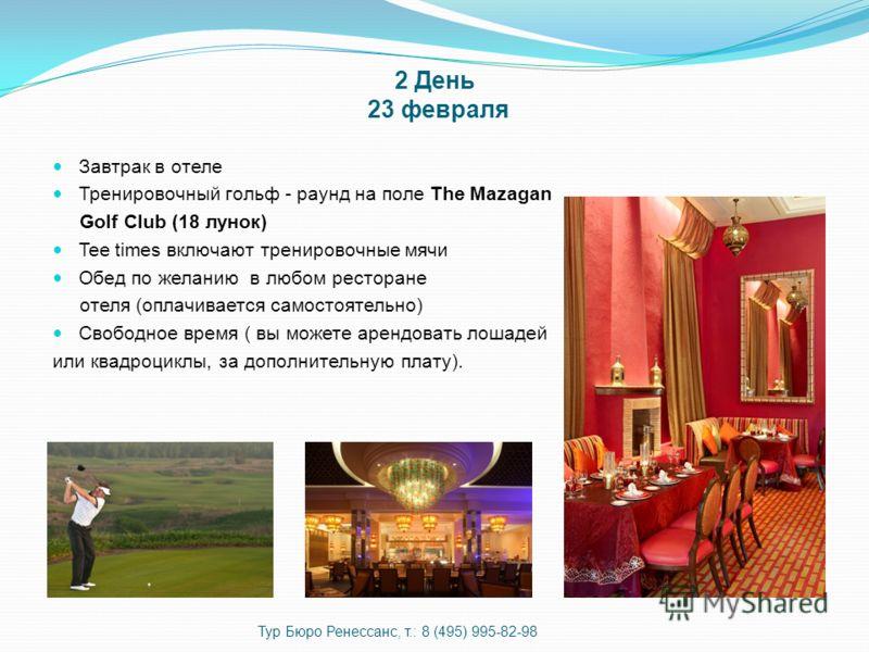 2 День 23 февраля Завтрак в отеле Тренировочный гольф - раунд на поле The Mazagan Golf Club (18 лунок) Tee times включают тренировочные мячи Обед по желанию в любом ресторане отеля (оплачивается самостоятельно) Свободное время ( вы можете арендовать