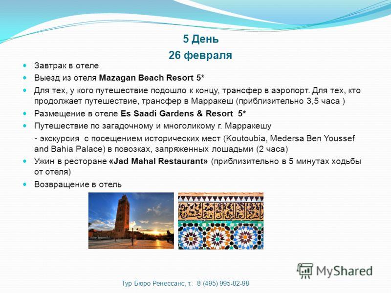 5 День 26 февраля Завтрак в отеле Выезд из отеля Mazagan Beach Resort 5* Для тех, у кого путешествие подошло к концу, трансфер в аэропорт. Для тех, кто продолжает путешествие, трансфер в Марракеш (приблизительно 3,5 часа ) Размещение в отеле Es Saadi