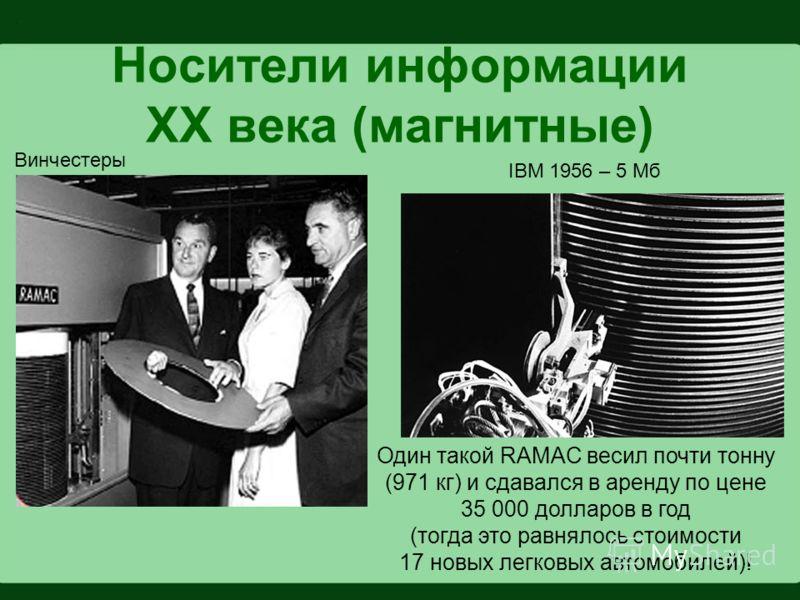 Носители информации XX века (магнитные) Винчестеры IBM 1956 – 5 Мб Один такой RAMAC весил почти тонну (971 кг) и сдавался в аренду по цене 35 000 долларов в год (тогда это равнялось стоимости 17 новых легковых автомобилей)!