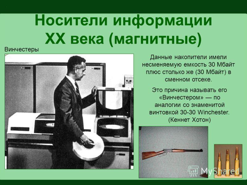 Носители информации XX века (магнитные) Винчестеры Данные накопители имели несменяемую емкость 30 Мбайт плюс столько же (30 Мбайт) в сменном отсеке. Это причина называть его «Винчестером» по аналогии со знаменитой винтовкой 30-30 Winchester. (Кеннет