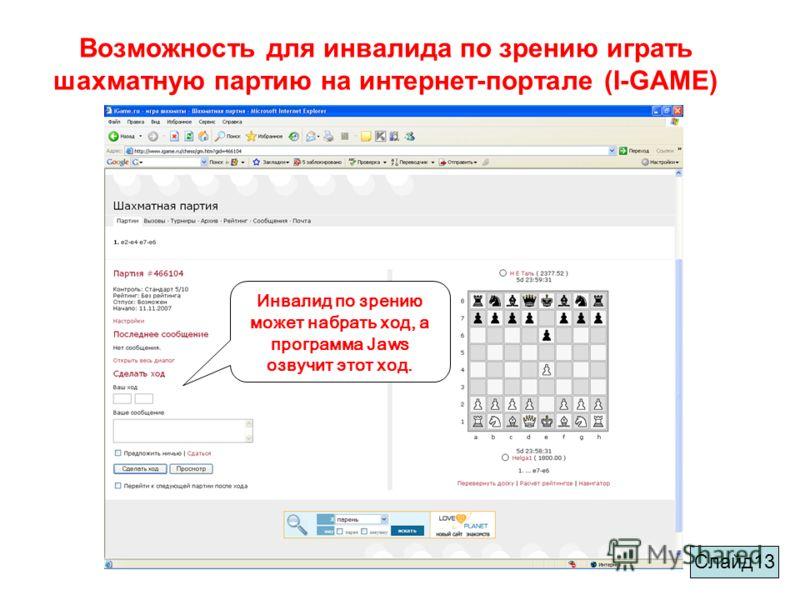 Возможность для инвалида по зрению играть шахматную партию на интернет-портале (I-GAME) Инвалид по зрению может набрать ход, а программа Jaws озвучит этот ход. Слайд13