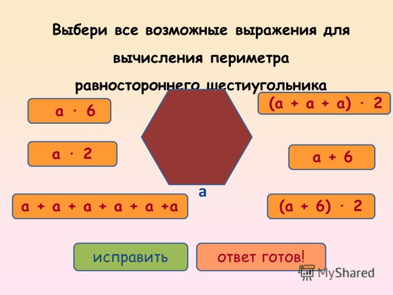 исправитьответ готов! Выбери все возможные выражения для вычисления периметра равностороннего шестиугольника a (a + 6) 2 a + 6 a 2 a + a + a + a + a +a a 6 (a + a + a) 2