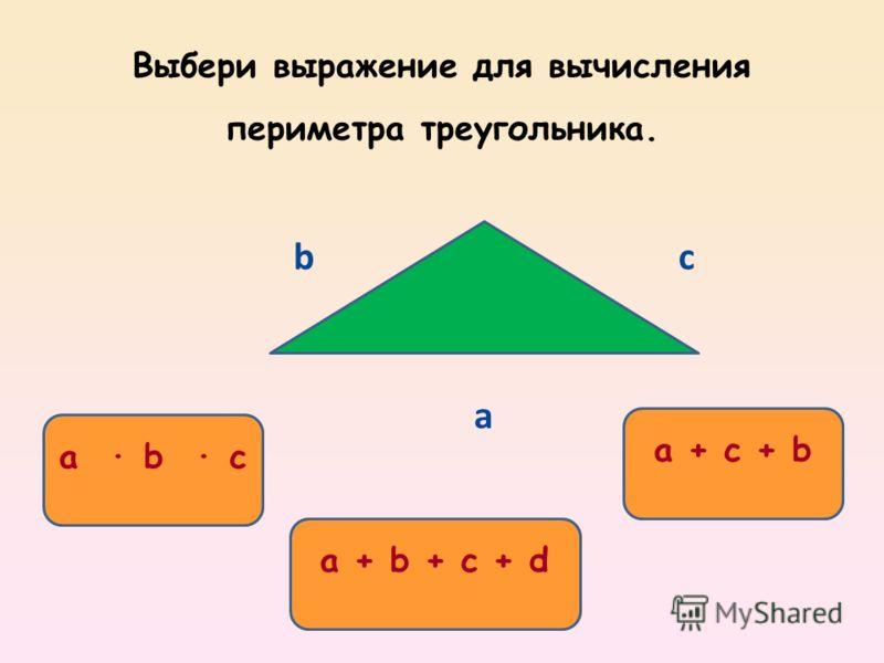 a + c + b a b c a + b + c + d Выбери выражение для вычисления периметра треугольника. a bс