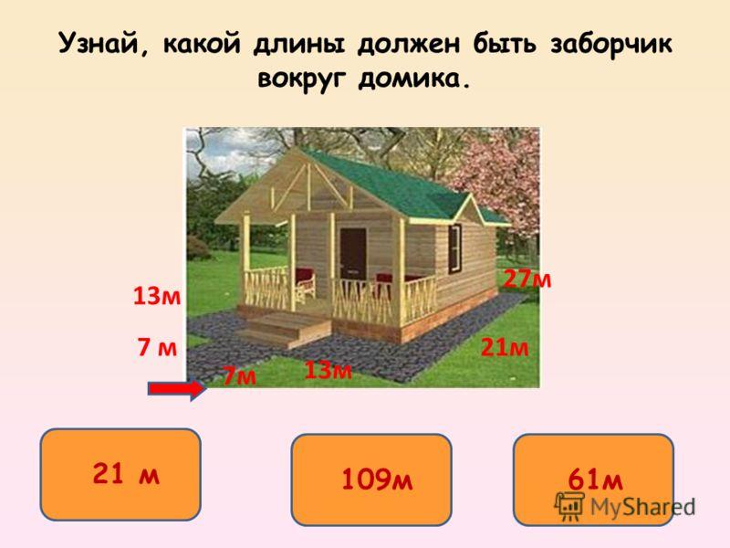 Узнай, какой длины должен быть заборчик вокруг домика. 109м 21 м 61м 7м 13м 21м 27м 13м 7 м